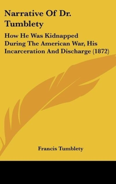 Narrative of Dr. Tumblety: How He Was Kidnapped During the American War, His Incarceration and Discharge (1872)