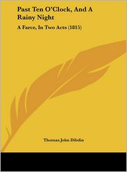 Past Ten O'Clock, and a Rainy Night: A Farce, in Two Acts (1815)