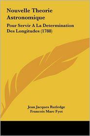 Nouvelle Theorie Astronomique: Pour Servir a la Determination Des Longitudes (1788)