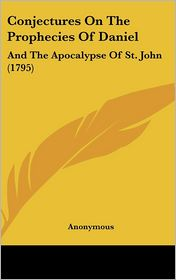 Conjectures on the Prophecies of Daniel: And the Apocalypse of St. John (1795)