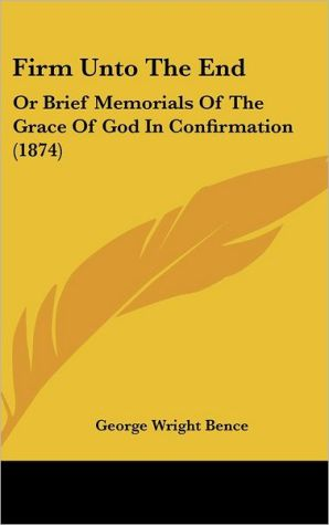 Firm Unto the End: Or Brief Memorials of the Grace of God in Confirmation (1874)