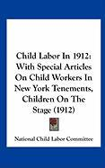 Child Labor in 1912: With Special Articles on Child Workers in New York Tenements, Children on the Stage (1912)