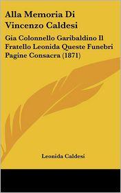 Alla Memoria Di Vincenzo Caldesi: Gia Colonnello Garibaldino Il Fratello Leonida Queste Funebri Pagine Consacra (1871)
