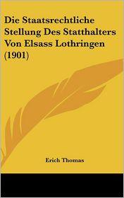 Die Staatsrechtliche Stellung Des Statthalters Von Elsass Lothringen (1901)