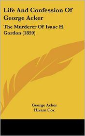 Life and Confession of George Acker: The Murderer of Isaac H. Gordon (1859)