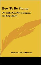 How to Be Plump: Or Talks on Physiological Feeding (1878)