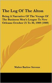 The Log of the Alton: Being a Narrative of the Voyage of the Business Men's League to New Orleans October 25 to 30, 1909 (1909)