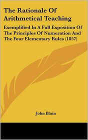 The Rationale of Arithmetical Teaching: Exemplified in a Full Exposition of the Principles of Numeration and the Four Elementary Rules (1857)