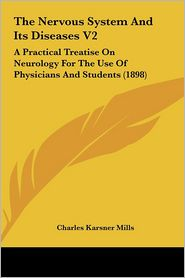 The Nervous System and Its Diseases V2: A Practical Treatise on Neurology for the Use of Physicians and Students (1898)