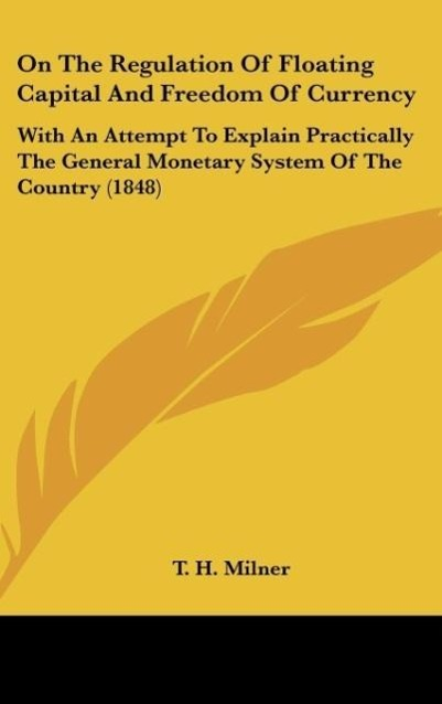 On the Regulation of Floating Capital and Freedom of Currency: With an Attempt to Explain Practically the General Monetary System of the Country (1848