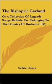 The Bishopric Garland: Or a Collection of Legends, Songs, Ballads, Etc. Belonging to the Country of Durham (1834)