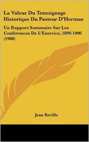 La Valeur Du Temoignage Historique Du Pasteur D'Hermas: Un Rapport Sommaire Sur Les Conferences de L'Exercice, 1899-1900 (1900)