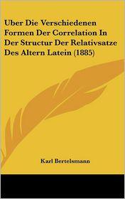 Uber Die Verschiedenen Formen Der Correlation in Der Structur Der Relativsatze Des Altern Latein (1885)