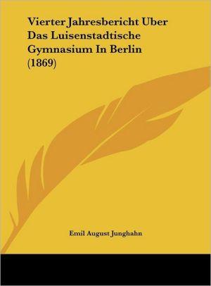 Vierter Jahresbericht Uber Das Luisenstadtische Gymnasium in Berlin (1869)