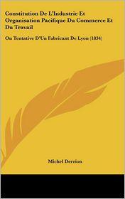 Constitution de L'Industrie Et Organisation Pacifique Du Commerce Et Du Travail: Ou Tentative D'Un Fabricant de Lyon (1834)