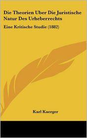 Die Theorien Uber Die Juristische Natur Des Urheberrechts: Eine Kritische Studie (1882)