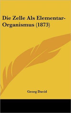 Die Zelle ALS Elementar-Organismus (1873)