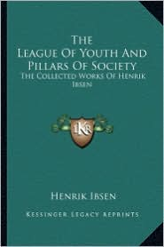 The League of Youth and Pillars of Society: The Collected Works of Henrik Ibsen