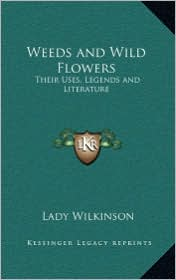 Weeds and Wild Flowers: Their Uses, Legends and Literature