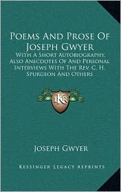Poems and Prose of Joseph Gwyer: With a Short Autobiography, Also Anecdotes of and Personal Interviews with the REV. C. H. Spurgeon and Others