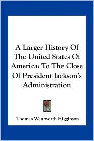 A Larger History of the United States of America: To the Close of President Jackson's Administration