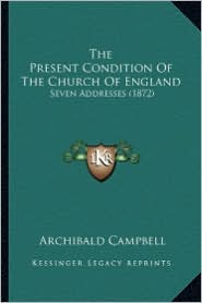 The Present Condition of the Church of England the Present Condition of the Church of England: Seven Addresses (1872) Seven Addresses (1872)