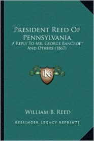 President Reed of Pennsylvania President Reed of Pennsylvania: A Reply to Mr. George Bancroft and Others (1867) a Reply to Mr. George Bancroft and Oth
