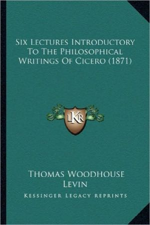 Six Lectures Introductory to the Philosophical Writings of Csix Lectures Introductory to the Philosophical Writings of Cicero (1871) Icero (1871)