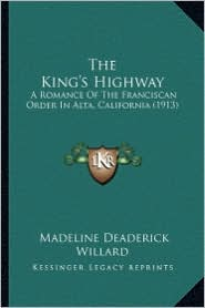 The King's Highway the King's Highway: A Romance of the Franciscan Order in Alta, California (1913)a Romance of the Franciscan Order in Alta, Californ