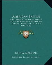 American Bastile: A History of the Illegal Arrests and Imprisonment of American Citizens During the Late Civil War (1876)