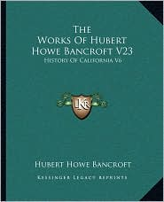 The Works of Hubert Howe Bancroft V23: History of California V6: 1848-1859 (1884)