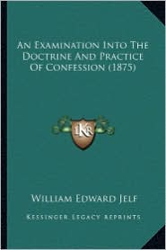 An Examination Into the Doctrine and Practice of Confession an Examination Into the Doctrine and Practice of Confession (1875) (1875)