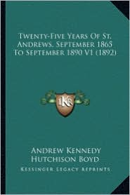 Twenty-Five Years of St. Andrews, September 1865 to Septembetwenty-Five Years of St. Andrews, September 1865 to September 1890 V1 (1892) R 1890 V1 (18