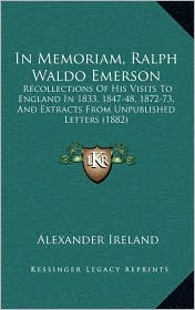 In Memoriam, Ralph Waldo Emerson: Recollections of His Visits to England in 1833, 1847-48, 1872-73, and Extracts from Unpublished Letters (1882)