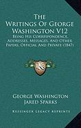 The Writings of George Washington V12: Being His Correspondence, Addresses, Messages, and Other Papers, Official and Private (1847)