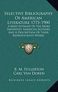 Selective Bibliography of American Literature 1775-1900: A Brief Estimate of the More Important American Authors and a Description of Their Representa