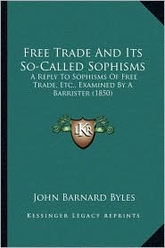 Free Trade and Its So-Called Sophisms: A Reply to Sophisms of Free Trade, Etc., Examined by a Barrister (1850)