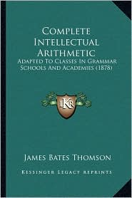 Complete Intellectual Arithmetic: Adapted to Classes in Grammar Schools and Academies (1878)