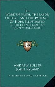 The Work of Faith, the Labor of Love, and the Patience of Hope, Illustrated: In the Life and Death of Andrew Fuller (1818)