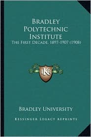 Bradley Polytechnic Institute: The First Decade, 1897-1907 (1908)