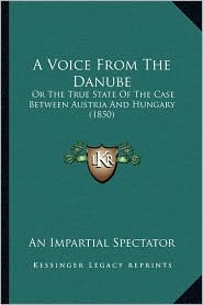 A Voice from the Danube: Or the True State of the Case Between Austria and Hungary (1850)