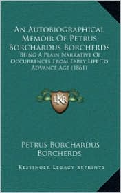 An Autobiographical Memoir of Petrus Borchardus Borcherds: Being a Plain Narrative of Occurrences from Early Life to Advance Age (1861)