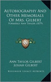 Autobiography and Other Memorials of Mrs. Gilbert: Formerly Ann Taylor (1879)