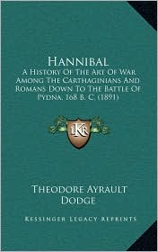 Hannibal: A History of the Art of War Among the Carthaginians and Romans Down to the Battle of Pydna, 168 B. C. (1891)