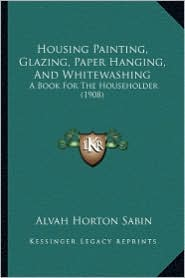 Housing Painting, Glazing, Paper Hanging, and Whitewashing: A Book for the Householder (1908)