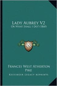 Lady Aubrey V2: Or What Shall I Do? (1860)