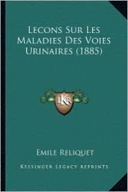 Lecons Sur Les Maladies Des Voies Urinaires (1885)