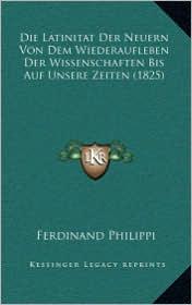 Die Latinitat Der Neuern Von Dem Wiederaufleben Der Wissenschaften Bis Auf Unsere Zeiten (1825)