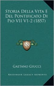 Storia Della Vita E del Pontificato Di Pio VII V1-2 (1857)