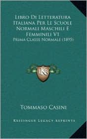 Libro Di Letteratura Italiana Per Le Scuole Normali Maschili E Femminili V1: Prima Classe Normale (1895)